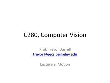 C280, Computer Vision Prof. Trevor Darrell Lecture 9: Motion.