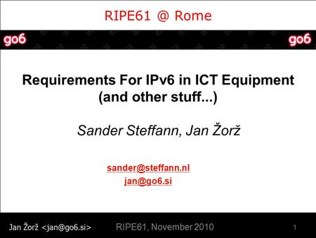 Jan Žorž Rome Requirements For IPv6 in ICT Equipment (and other stuff...) Sander Steffann, Jan Žorž 1  RIPE61, November.