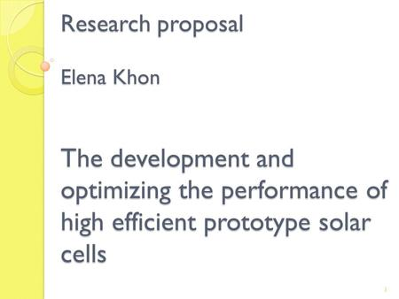 Research proposal Elena Khon The development and optimizing the performance of high efficient prototype solar cells 1.
