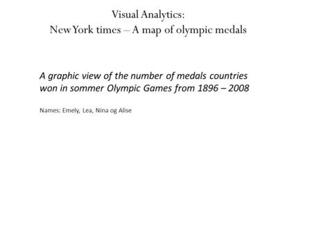 Visual Analytics: New York times – A map of olympic medals A graphic view of the number of medals countries won in sommer Olympic Games from 1896 – 2008.
