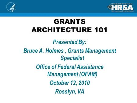 GRANTS ARCHITECTURE 101 Presented By: Bruce A. Holmes, Grants Management Specialist Office of Federal Assistance Management (OFAM) October 12, 2010 Rosslyn,