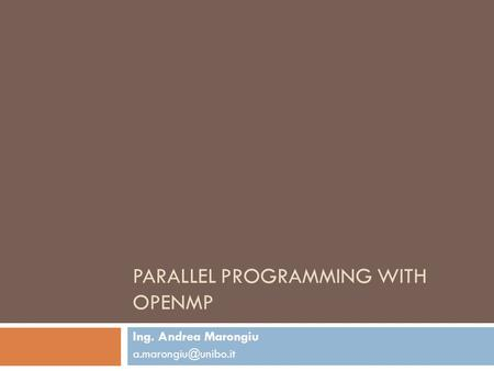PARALLEL PROGRAMMING WITH OPENMP Ing. Andrea Marongiu