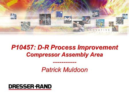 P10457: D-R Process Improvement Compressor Assembly Area ----------- Patrick Muldoon Introductions and Welcoming Comments.