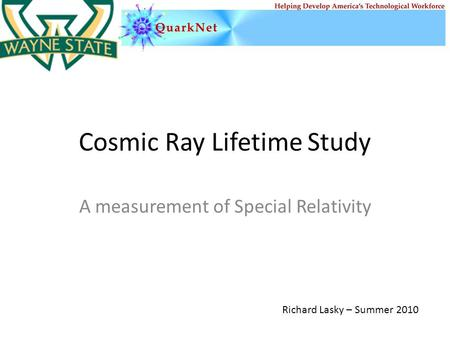 Cosmic Ray Lifetime Study A measurement of Special Relativity Richard Lasky – Summer 2010.