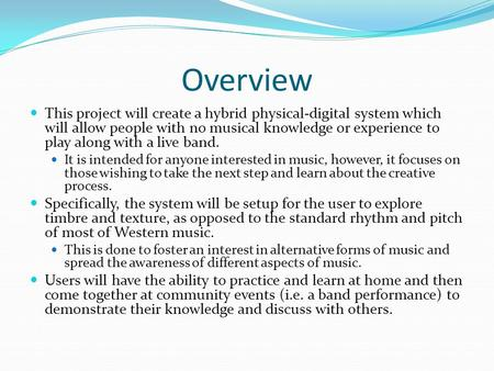 Overview This project will create a hybrid physical-digital system which will allow people with no musical knowledge or experience to play along with a.