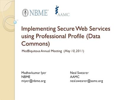 Implementing Secure Web Services using Professional Profile (Data Commons) MedBiquitous Annual Meeting (May 10, 2011) Madhavkumar Iyer NBME
