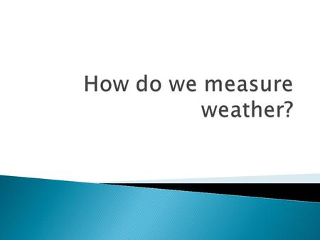  Know how to measure weather.  Know the tools we use it to measure weather.