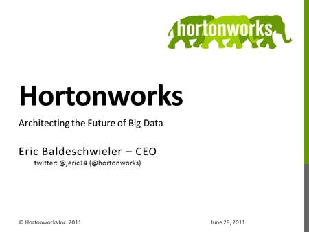 Hortonworks Eric Baldeschwieler – CEO © Hortonworks Inc. 2011 Architecting the Future of Big Data June 29, 2011.
