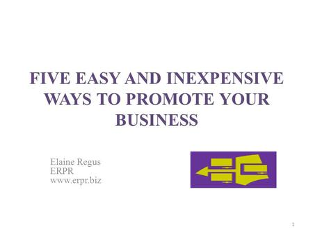 FIVE EASY AND INEXPENSIVE WAYS TO PROMOTE YOUR BUSINESS Elaine Regus ERPR www.erpr.biz 1.