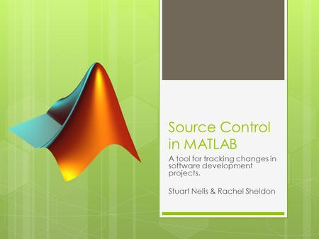 Source Control in MATLAB A tool for tracking changes in software development projects. Stuart Nelis & Rachel Sheldon.