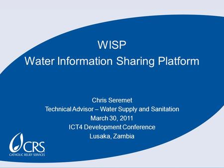WISP Water Information Sharing Platform Chris Seremet Technical Advisor – Water Supply and Sanitation March 30, 2011 ICT4 Development Conference Lusaka,