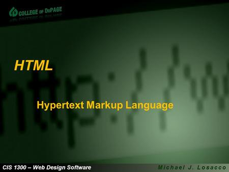 CIS 1300 – Web Design SoftwareMichael J. Losacco HTML Hypertext Markup Language.