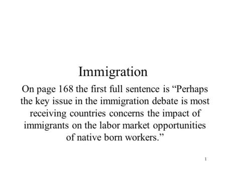 "1 Immigration On page 168 the first full sentence is ""Perhaps the key issue in the immigration debate is most receiving countries concerns the impact of."