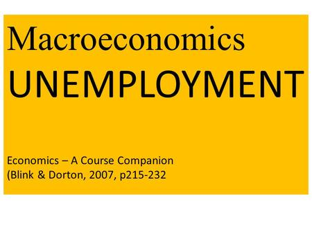 Macroeconomics UNEMPLOYMENT Economics – A Course Companion (Blink & Dorton, 2007, p215-232.