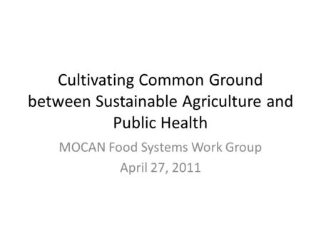 MOCAN Food Systems Work Group April 27, 2011 Cultivating Common Ground between Sustainable Agriculture and Public Health.