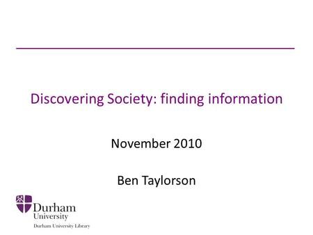 Discovering Society: finding information November 2010 Ben Taylorson.
