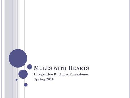 M ULES WITH H EARTS Integrative Business Experience Spring 2010.