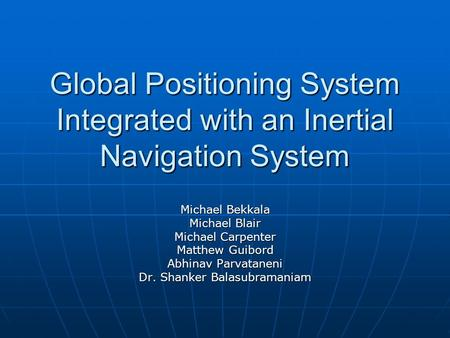 Global Positioning System Integrated with an Inertial Navigation System Michael Bekkala Michael Blair Michael Carpenter Matthew Guibord Abhinav Parvataneni.