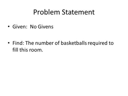 Problem Statement Given: No Givens Find: The number of basketballs required to fill this room.