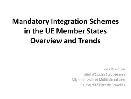 Mandatory Integration Schemes in the UE Member States Overview and Trends Yves Pascouau Institut d'Etudes Européennes Migration Asile et Multiculturalisme.