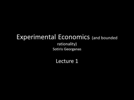 Experimental Economics (and bounded rationality) Sotiris Georganas Lecture 1.