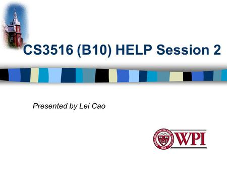 CS3516 (B10) HELP Session 2 Presented by Lei Cao.