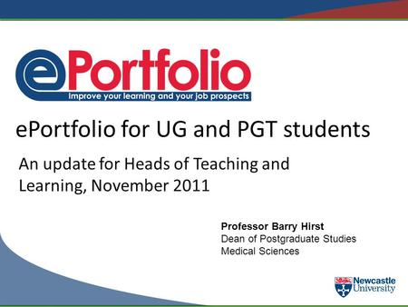EPortfolio for UG and PGT students An update for Heads of Teaching and Learning, November 2011 Professor Barry Hirst Dean of Postgraduate Studies Medical.