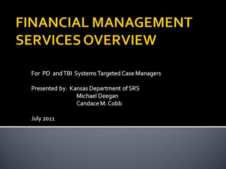 For PD and TBI Systems Targeted Case Managers Presented by: Kansas Department of SRS Michael Deegan Candace M. Cobb July 2011.
