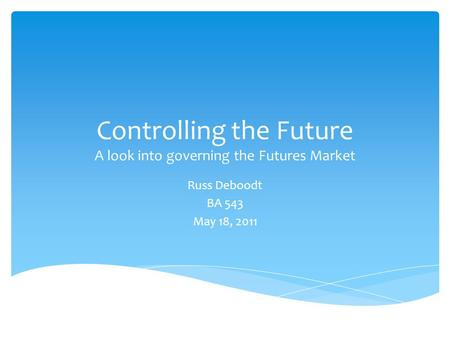 Controlling the Future A look into governing the Futures Market Russ Deboodt BA 543 May 18, 2011.