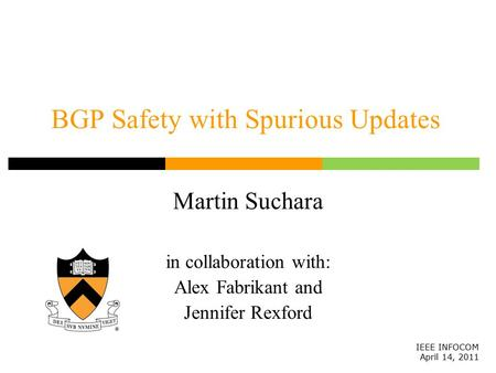 BGP Safety with Spurious Updates Martin Suchara in collaboration with: Alex Fabrikant and Jennifer Rexford IEEE INFOCOM April 14, 2011.