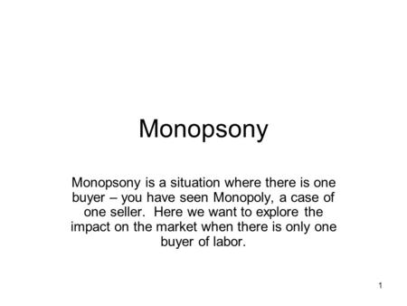 1 Monopsony Monopsony is a situation where there is one buyer – you have seen Monopoly, a case of one seller. Here we want to explore the impact on the.