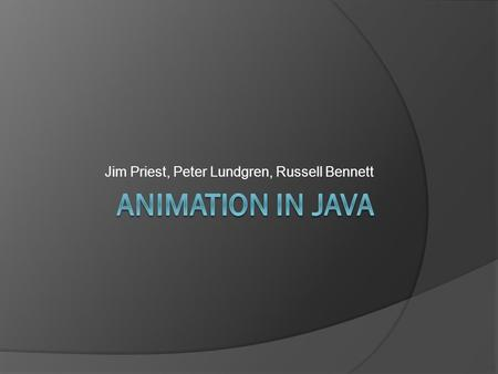 Jim Priest, Peter Lundgren, Russell Bennett. Background info  A sequence of fames  You have some experience already  Used for some GUI's and Games.