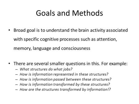 Goals and Methods Broad goal is to understand the brain activity associated with specific cognitive processes such as attention, memory, language and consciousness.