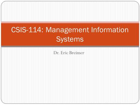 Dr. Eric Breimer CSIS-114: Management Information Systems.