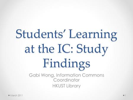 Students' Learning at the IC: Study Findings Gabi Wong, Information Commons Coordinator HKUST Library March 20111.