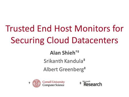 Trusted End Host Monitors for Securing Cloud Datacenters Alan Shieh †‡ Srikanth Kandula ‡ Albert Greenberg ‡ †‡