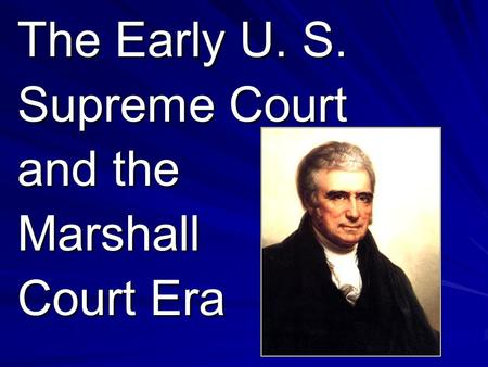 The Early U. S. Supreme Court and the Marshall Court Era.
