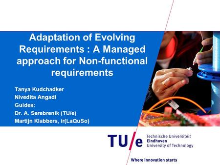 Adaptation of Evolving Requirements : A Managed approach for Non-functional requirements Tanya Kudchadker Nivedita Angadi Guides: Dr. A. Serebrenik (TU/e)