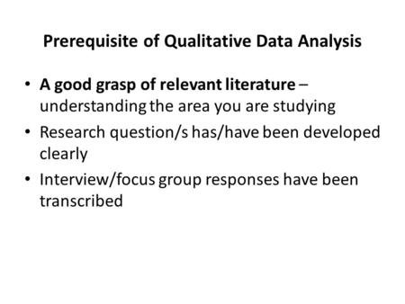 Prerequisite of Qualitative Data Analysis A good grasp of relevant literature – understanding the area you are studying Research question/s has/have been.