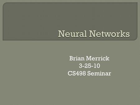 Brian Merrick 3-25-10 CS498 Seminar.  Introduction to Neural Networks  Types of Neural Networks  Neural Networks with Pattern Recognition  Applications.