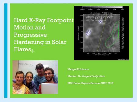 + Hard X-Ray Footpoint Motion and Progressive Hardening in Solar Flares Margot Robinson Mentor: Dr. Angela DesJardins MSU Solar Physics Summer REU, 2010.