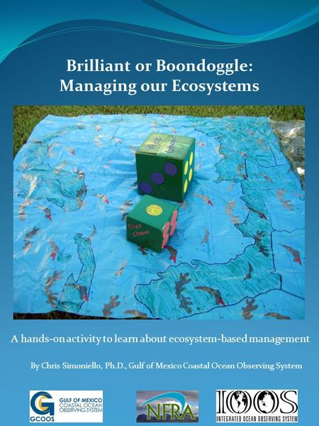 Brilliant or Boondoggle: Managing our Ecosystems A hands-on activity to learn about ecosystem-based management By Chris Simoniello, Ph.D., Gulf of Mexico.
