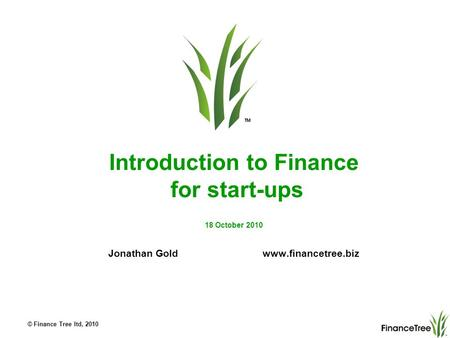 © Finance Tree ltd, 2010 Introduction to Finance for start-ups 18 October 2010 Jonathan Gold www.financetree.biz.