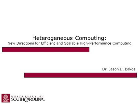 Heterogeneous Computing: New Directions for Efficient and Scalable High-Performance Computing Dr. Jason D. Bakos.
