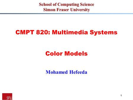 Mohamed Hefeeda 1 School of Computing Science Simon Fraser University CMPT 820: Multimedia Systems Color Models Mohamed Hefeeda.