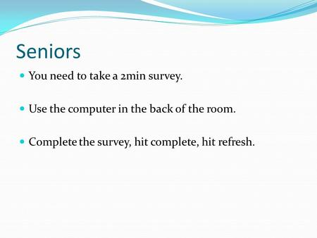 Seniors You need to take a 2min survey. Use the computer in the back of the room. Complete the survey, hit complete, hit refresh.