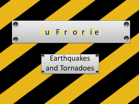 Run For Your Life! Earthquakes and Tornadoes Earthquakes and Tornadoes.