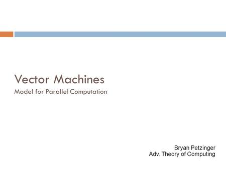 Vector Machines Model for Parallel Computation Bryan Petzinger Adv. Theory of Computing.