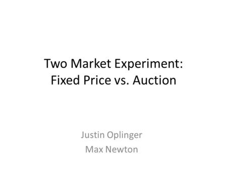 Two Market Experiment: Fixed Price vs. Auction Justin Oplinger Max Newton.