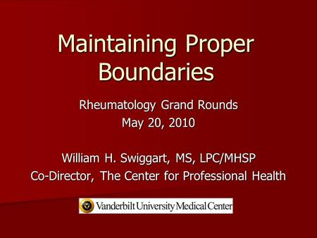Maintaining Proper Boundaries Rheumatology Grand Rounds May 20, 2010 William H. Swiggart, MS, LPC/MHSP Co-Director, The Center for Professional Health.